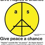 "Aspies"" sounds like ""as peace"". Give Aspies a chance! An Aspie doesn't make contact or communicate with eyes or facial expressions. Peace requires acceptance & tolerance. http://www.cafepress.com/ASPeaceface"
