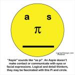 """Aspie"" sounds like ""as pi"". An Aspie doesn't make contact or communicate with eyes or facial expressions. Logical and detail thinkers, they may be fascinated with Pi and this circle.  http://www.cafepress.com/dd/66455620http://www.cafepress.com/dd/66455620"